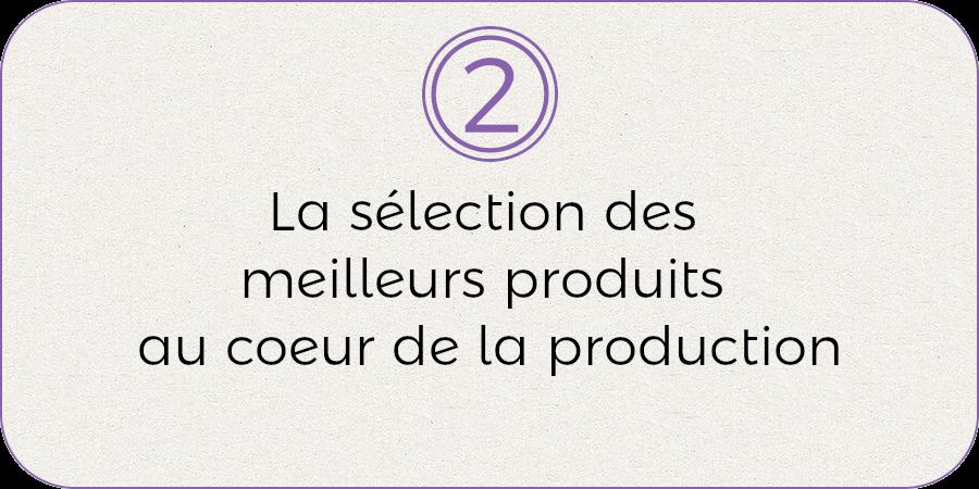2- La sélection des meilleurs produits au coeur de la production
